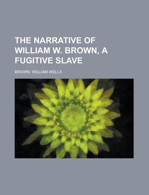 The Narrative of William W. Brown, a Fugitive Slave (Paperback): William Wells Brown
