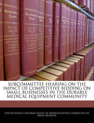 Subcommittee Hearing on the Impact of Competitive Bidding on Small Businesses in the Durable Medical Equipment Community...