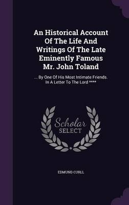 An Historical Account of the Life and Writings of the Late Eminently Famous Mr. John Toland - ... by One of His Most Intimate...