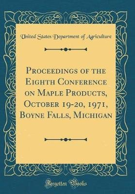 Proceedings of the Eighth Conference on Maple Products, October 19-20, 1971, Boyne Falls, Michigan (Classic Reprint)...