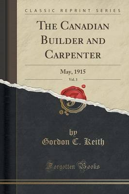 The Canadian Builder and Carpenter, Vol. 3 - May, 1915 (Classic Reprint) (Paperback): Gordon C Keith