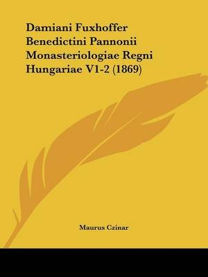 Damiani Fuxhoffer Benedictini Pannonii Monasteriologiae Regni Hungariae V1-2 (1869) (English, Latin, Paperback): Maurus Czinar