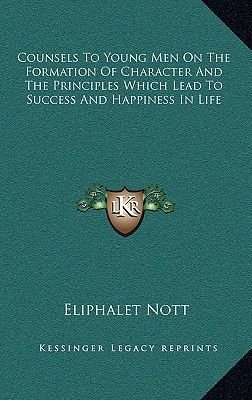 Counsels to Young Men on the Formation of Character and the Principles Which Lead to Success and Happiness in Life (Hardcover):...
