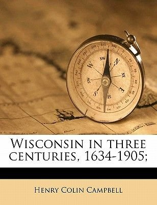 Wisconsin in Three Centuries, 1634-1905, Volume 2 (Paperback): Henry Colin Campbell