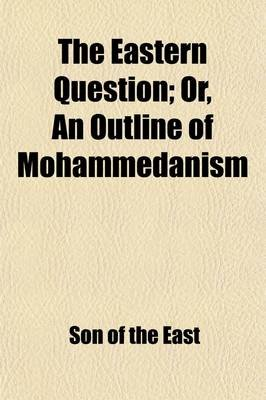 The Eastern Question; Or, an Outline of Mohammedanism. Its Rise, Progress and Decay (Paperback): Son Of the East