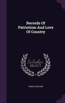 Records of Patriotism and Love of Country (Hardcover): Bailey William