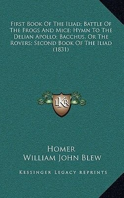 First Book of the Iliad; Battle of the Frogs and Mice; Hymn to the Delian Apollo; Bacchus, or the Rovers; Second Book of the...