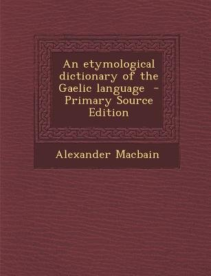 An Etymological Dictionary of the Gaelic Language (Paperback, Primary Source): Alexander MacBain