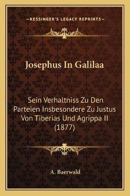 Josephus in Galilaa - Sein Verhaltniss Zu Den Parteien Insbesondere Zu Justus Von Tiberias Und Agrippa II (1877) (German,...