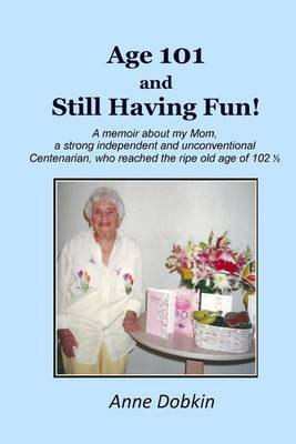 Age 101 and Still Having Fun! - A Memoir about My Mom, a Strong, Independent, and Unconventional Centenarian Who Reached the...