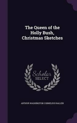 The Queen of the Holly Bush, Christmas Sketches (Hardcover): Arthur Washington Cornelius Hallen