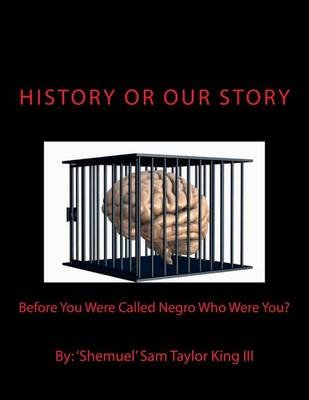 History or Our Story - Before You Were Called Negro Who Were You? You Are Who You Were (Paperback): MR Shemuel Sam Taylor King...