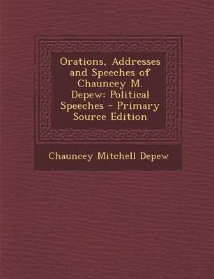 Orations, Addresses and Speeches of Chauncey M. DePew - Political Speeches (Paperback, Primary Source): Chauncey Mitchell DePew