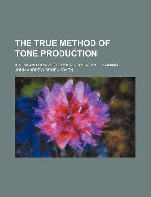 The True Method of Tone Production; A New and Complete Course of Voice Training (Paperback): John Andrew Broekhoven