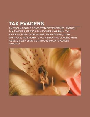 Tax Evaders - American People Convicted of Tax Crimes, English Tax Evaders, French Tax Evaders, German Tax Evaders, Irish Tax...