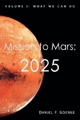 Mission to Mars - 2025: Volume I: What We Can Do (Paperback): Daniel F. Goerke
