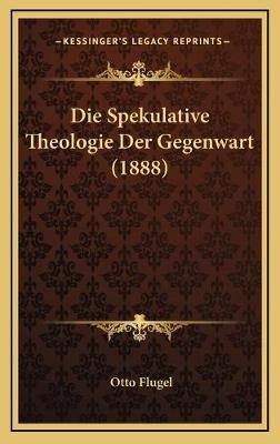 Die Spekulative Theologie Der Gegenwart (1888) (German, Hardcover): Otto Flugel