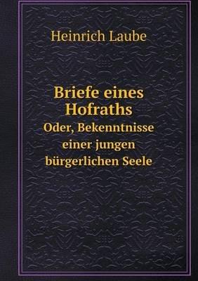 Briefe Eines Hofraths Oder, Bekenntnisse Einer Jungen Burgerlichen Seele (German, Paperback): Heinrich Laube
