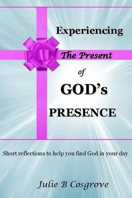 Experiencing the Present of God's Presence (Paperback): Julie B. Cosgrove