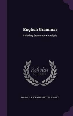 English Grammar - Including Grammatical Analysis (Hardcover): C P. 1820-1900 Mason