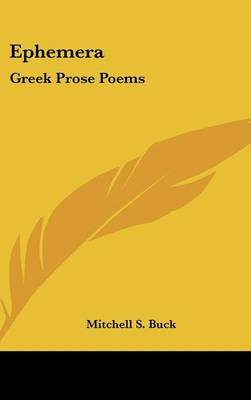 Ephemera - Greek Prose Poems (Hardcover): Mitchell S Buck