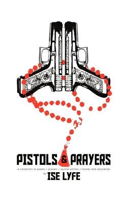 Pistols and Prayers - A Collection of Prayers/Poems/Journal Enties/Rhymes and Anecdotes (Paperback): Lyfe Ise Lyfe