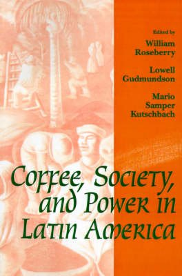 Coffee, Society, and Power in Latin America (Paperback): William Roseberry, Lowell Gudmundson, Mario Samper Kutschbach