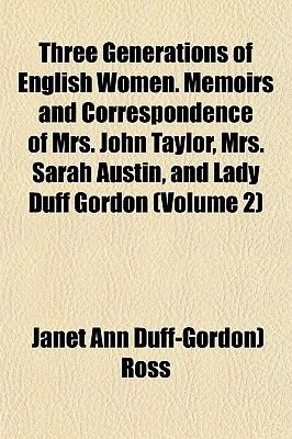 Three Generations of English Women. Memoirs and Correspondence of Mrs. John Taylor, Mrs. Sarah Austin, and Lady Duff Gordon...