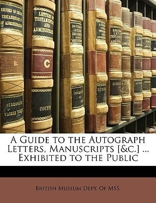 A Guide to the Autograph Letters, Manuscripts [&C.] ... Exhibited to the Public (Paperback): Museum Dept of Mss British Museum...