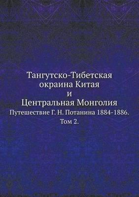 Tangutsko-Tibetskaya Okraina Kitaya I Tsentral'naya Mongoliya. Puteshestvie G.N.Potanina 1884-1886. Tom 2. (Russian,...