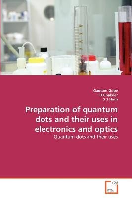 Preparation of Quantum Dots and Their Uses in Electronics and Optics (Paperback): Gautam Gope, D. Chakder, S. S. Nath