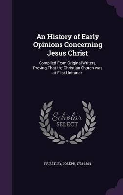 An History of Early Opinions Concerning Jesus Christ - Compiled from Original Writers, Proving That the Christian Church Was at...