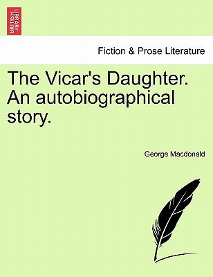 The Vicar's Daughter. an Autobiographical Story. (Paperback): George MacDonald