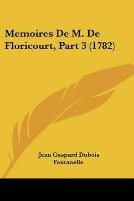 Memoires de M. de Floricourt, Part 3 (1782) (English, French, Paperback): Jean Gaspard Dubois-Fontanelle