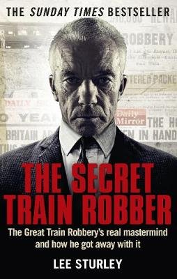 The Secret Train Robber - The Real Great Train Robbery Mastermind Revealed (Electronic book text): Lee Sturley