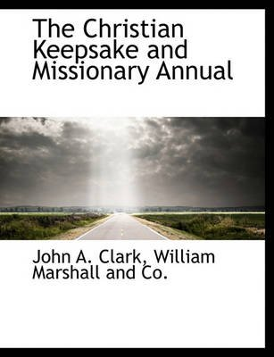 The Christian Keepsake and Missionary Annual (Paperback): John A Clark