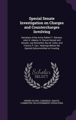 Special Senate Investigation on Charges and Countercharges Involving - Secretary of the Army Robert T. Stevens, John G. Adams,...