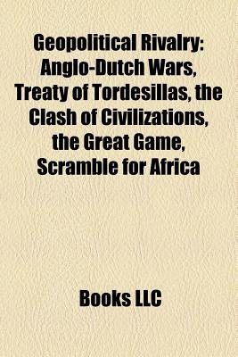 Geopolitical Rivalry - Anglo-Dutch Wars, Treaty of Tordesillas, the Clash of Civilizations, the Great Game, Scramble for Africa...