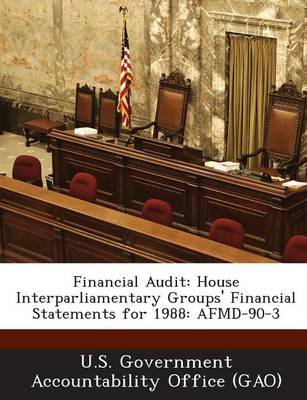 Financial Audit - House Interparliamentary Groups' Financial Statements for 1988: Afmd-90-3 (Paperback): U S Government...