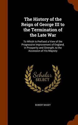 The History of the Reign of George III to the Termination of the Late War - To Which Is Prefixed a View of the Progressive...
