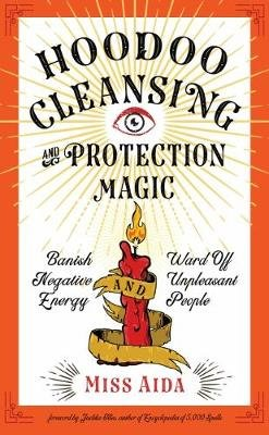 Hoodoo Cleansing and Protection Magic - Banish Negative Energy and Ward off Unpleasant People (Paperback): Miss Aida