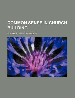 Common Sense in Church Building (Paperback): Eugene Clarence Gardner