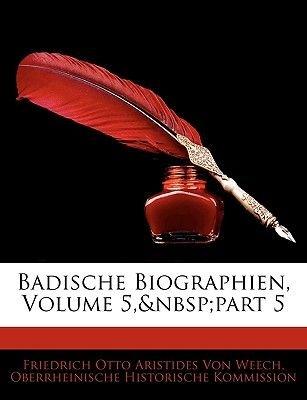 Badische Biographien, Volume 5, Part 5 (English, German, Paperback): Friedrich Otto Aristides Von Weech, Oberrheinische...