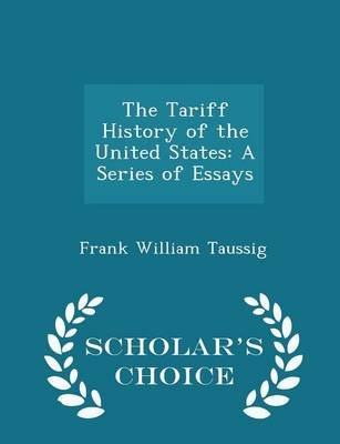 The Tariff History of the United States - A Series of Essays - Scholar's Choice Edition (Paperback): Frank William Taussig
