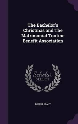 The Bachelor's Christmas and the Matrimonial Tontine Benefit Association (Hardcover): Robert Grant