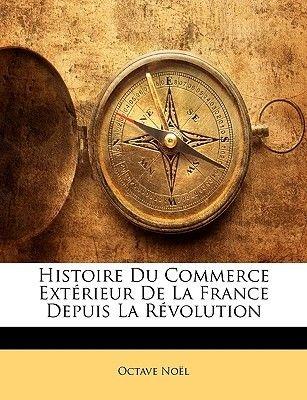 Histoire Du Commerce Extrieur de La France Depuis La Rvolution (English, French, Paperback): Octave Nol
