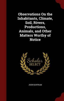 Observations on the Inhabitants, Climate, Soil, Rivers, Productions, Animals, and Other Matters Worthy of Notice (Hardcover):...