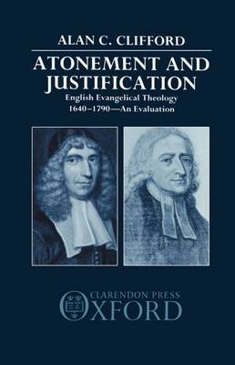 Atonement and Justification - English Evangelical Theology 1640-1790: An Evaluation (Hardcover): Alan C. Clifford