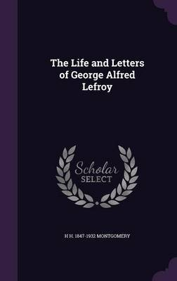 The Life and Letters of George Alfred Lefroy (Hardcover): H. H. 1847-1932 Montgomery
