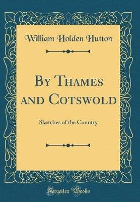 By Thames and Cotswold - Sketches of the Country (Classic Reprint) (Hardcover): William Holden Hutton